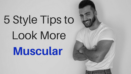 5 Style Tips to Look More Muscular Than Actually You Are