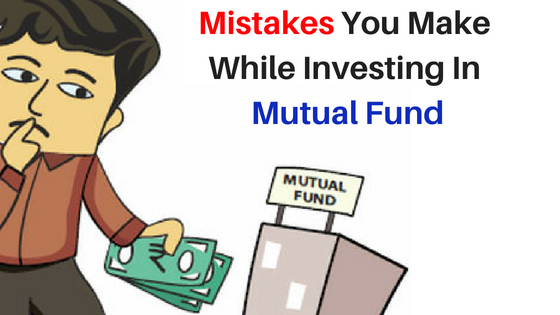 6 Mistakes You Are Making While Investing In Mutual Fund